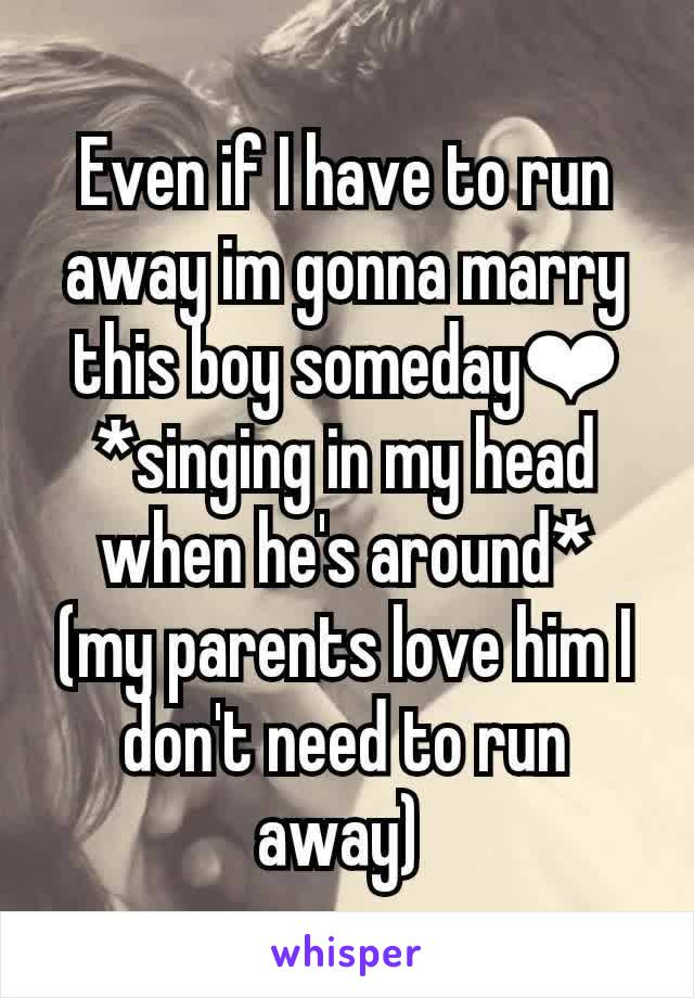 Even if I have to run away im gonna marry this boy someday❤ *singing in my head when he's around*  (my parents love him I don't need to run away)