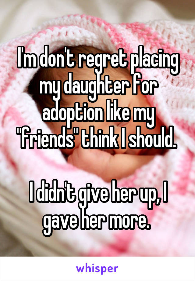 """I'm don't regret placing my daughter for adoption like my """"friends"""" think I should.   I didn't give her up, I gave her more."""