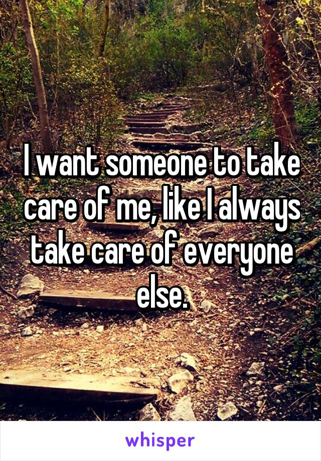 I want someone to take care of me, like I always take care of everyone else.