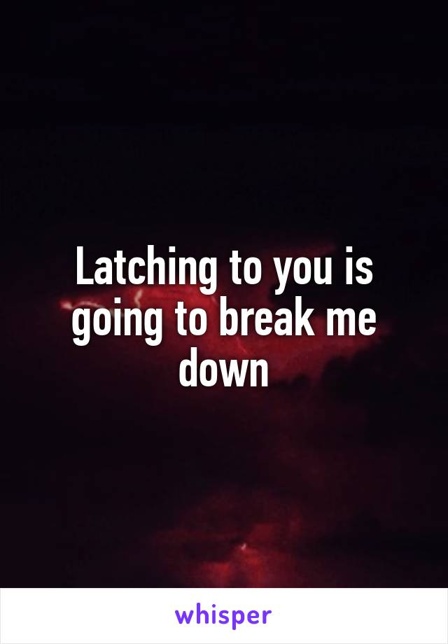 Latching to you is going to break me down