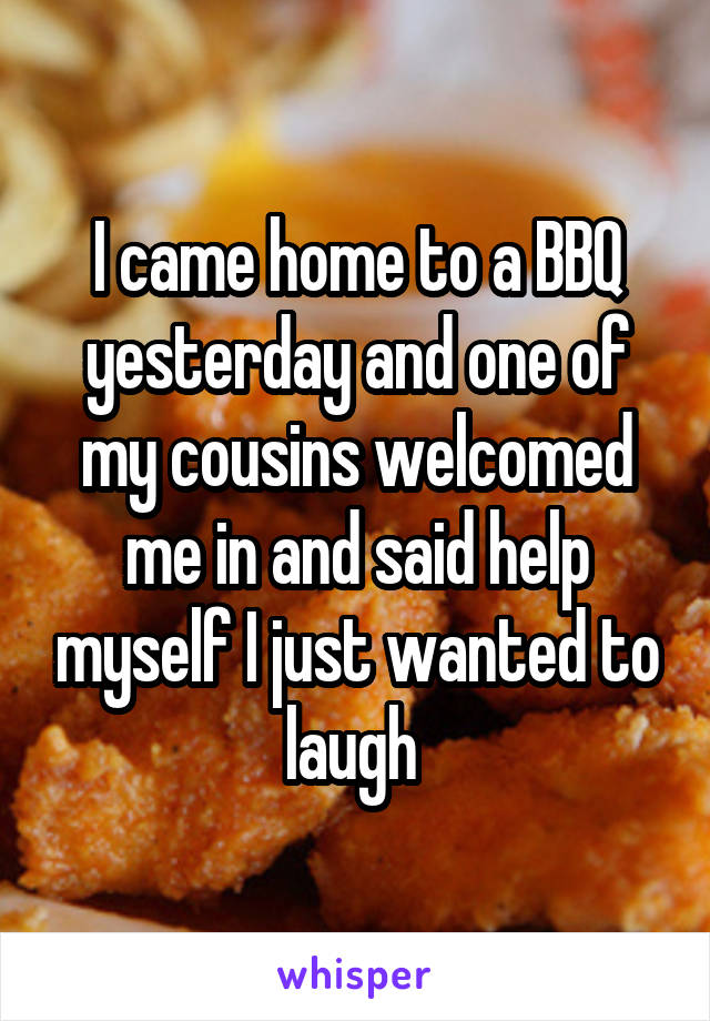 I came home to a BBQ yesterday and one of my cousins welcomed me in and said help myself I just wanted to laugh