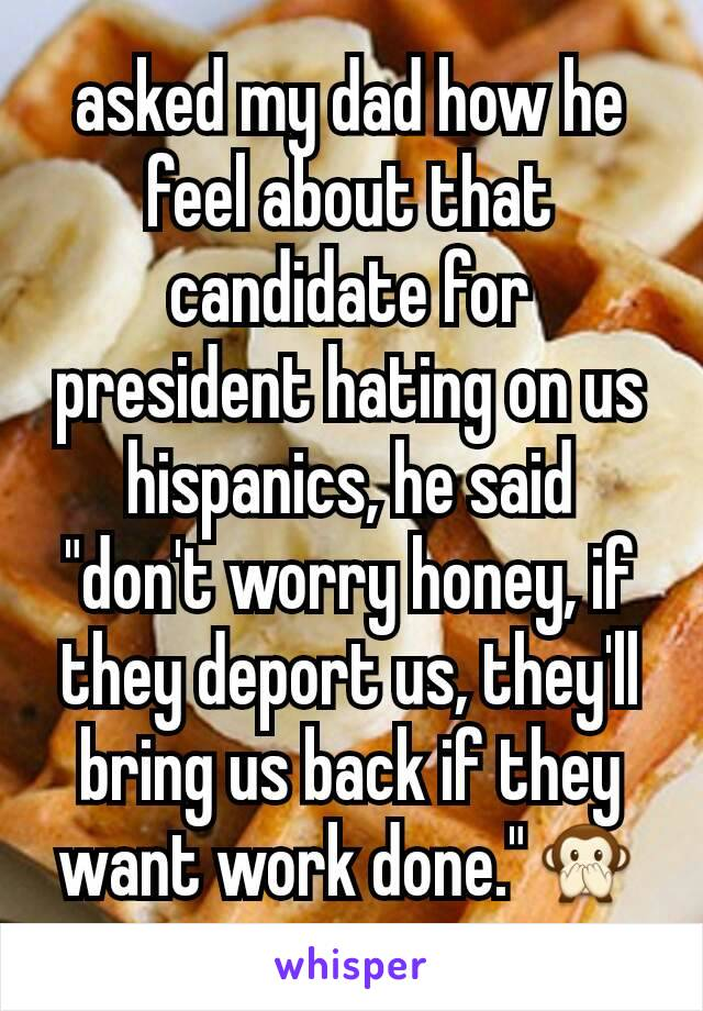 """asked my dad how he feel about that candidate for president hating on us hispanics, he said """"don't worry honey, if they deport us, they'll bring us back if they want work done.""""🙊"""