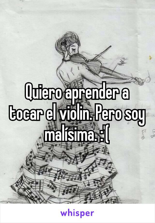 Quiero aprender a tocar el violin. Pero soy malísima. :'(