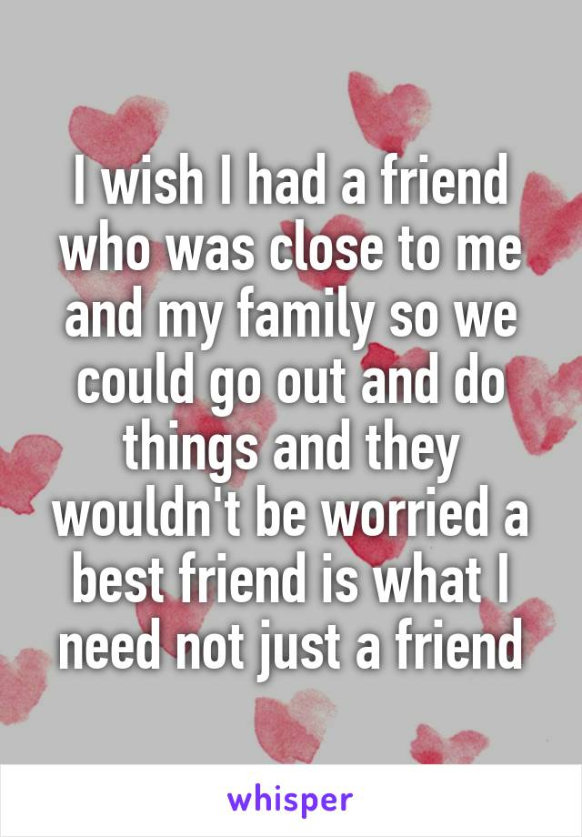 I wish I had a friend who was close to me and my family so we could go out and do things and they wouldn't be worried a best friend is what I need not just a friend
