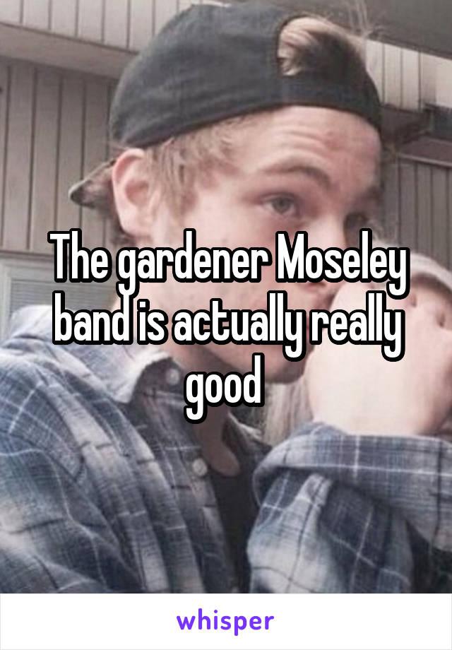 The gardener Moseley band is actually really good