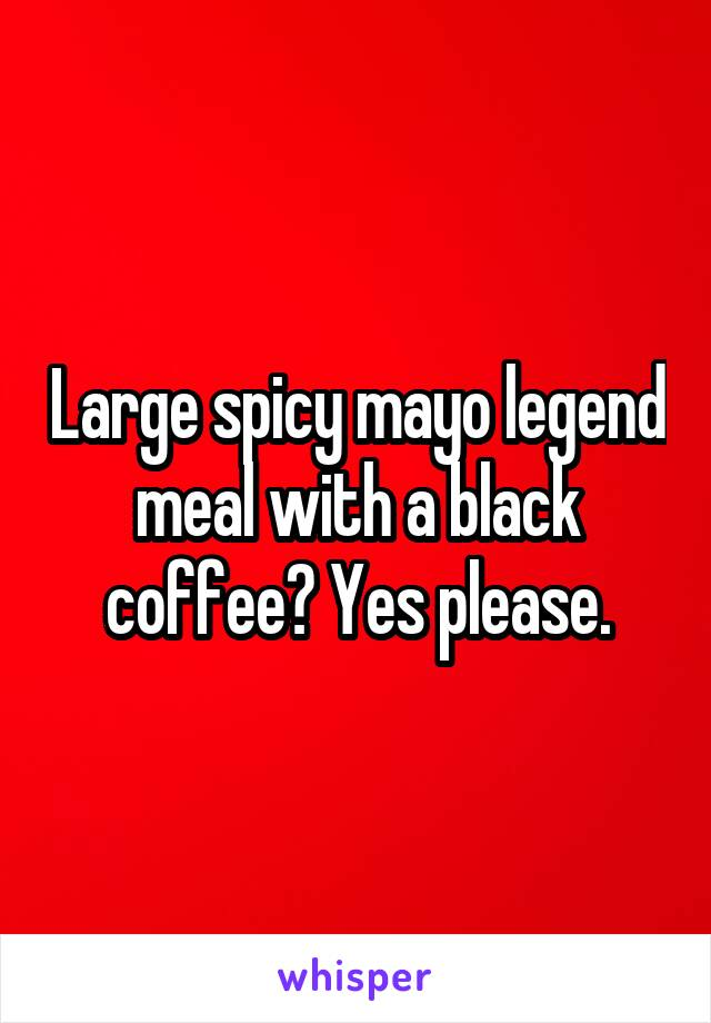 Large spicy mayo legend meal with a black coffee? Yes please.