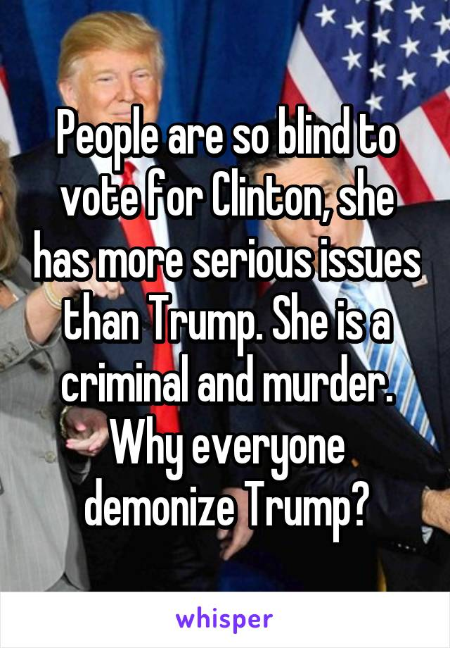 People are so blind to vote for Clinton, she has more serious issues than Trump. She is a criminal and murder. Why everyone demonize Trump?