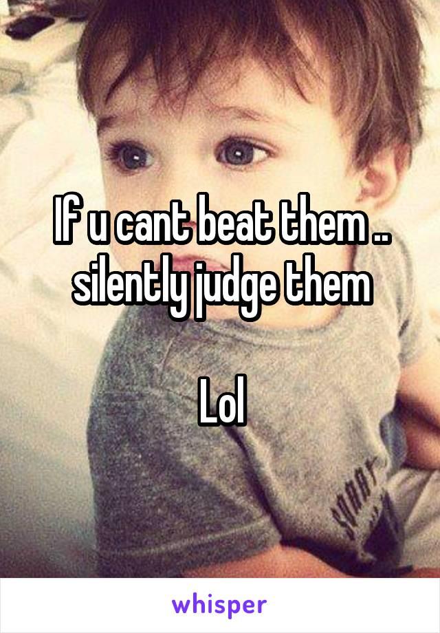 If u cant beat them .. silently judge them  Lol