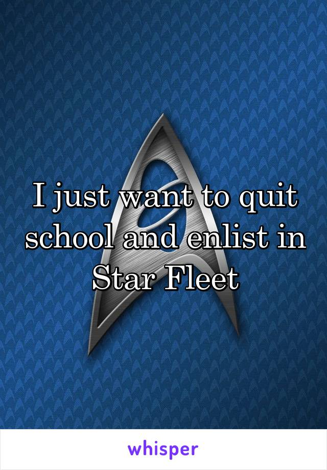 I just want to quit school and enlist in Star Fleet