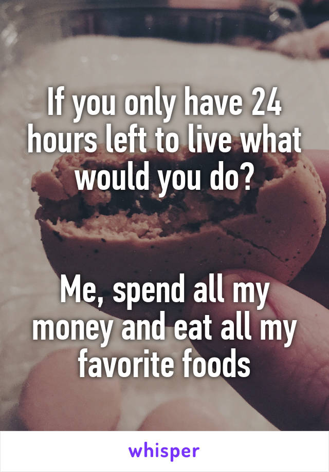 If you only have 24 hours left to live what would you do?   Me, spend all my money and eat all my favorite foods