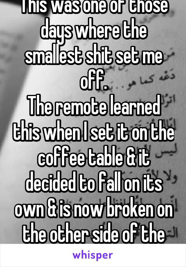 This was one of those days where the smallest shit set me off. The remote learned this when I set it on the coffee table & it decided to fall on its own & is now broken on the other side of the room.