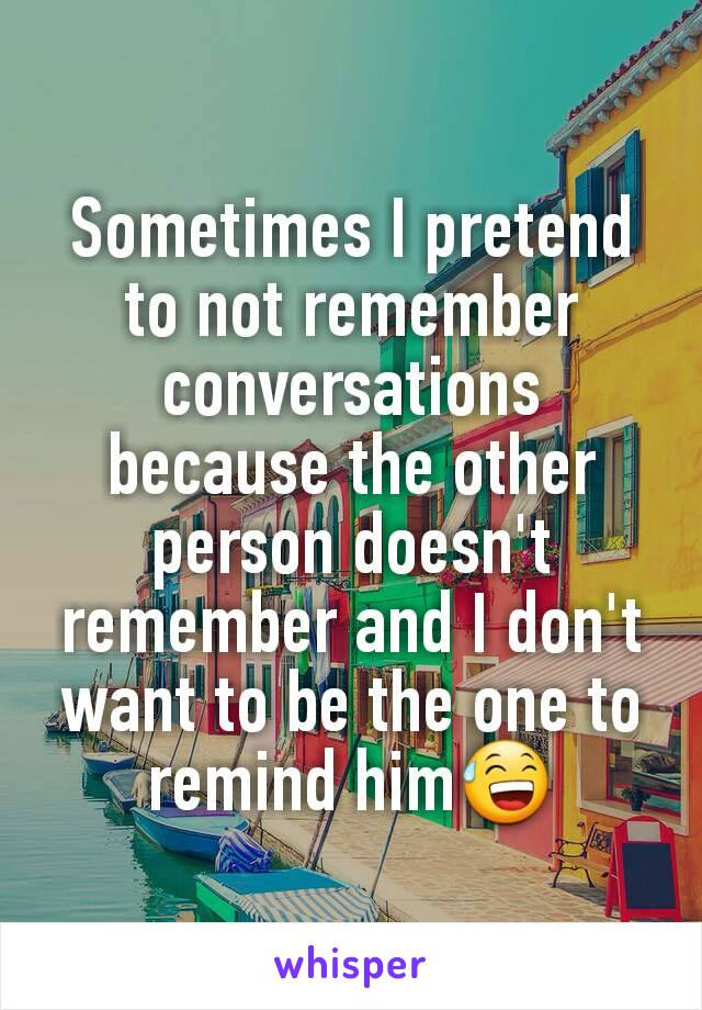 Sometimes I pretend to not remember conversations because the other person doesn't remember and I don't want to be the one to remind him😅
