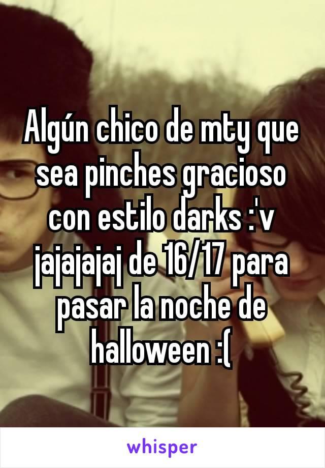 Algún chico de mty que sea pinches gracioso con estilo darks :'v jajajajaj de 16/17 para pasar la noche de halloween :(