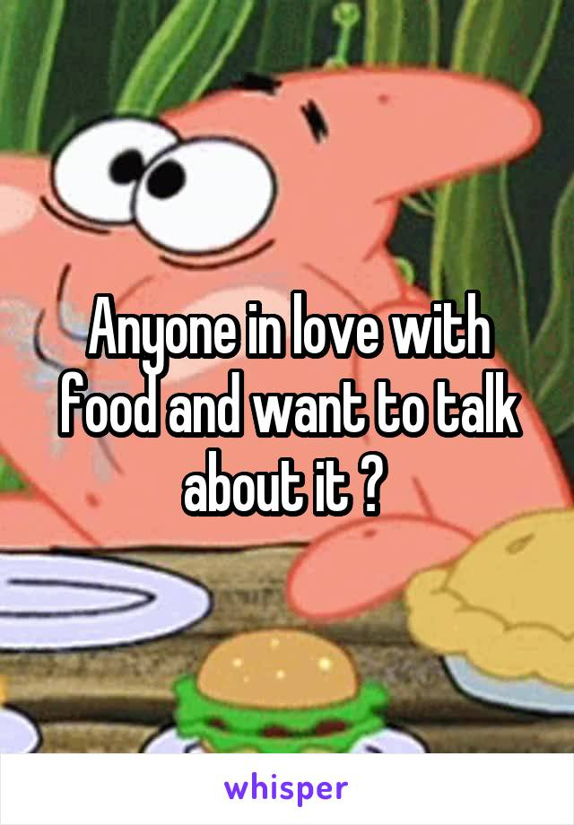 Anyone in love with food and want to talk about it ?