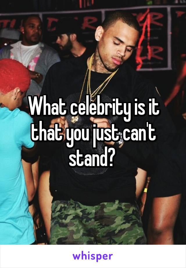 What celebrity is it that you just can't stand?