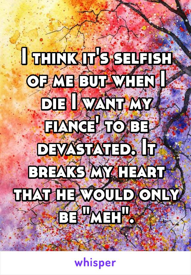 """I think it's selfish of me but when I die I want my fiance' to be devastated. It breaks my heart that he would only be """"meh""""."""