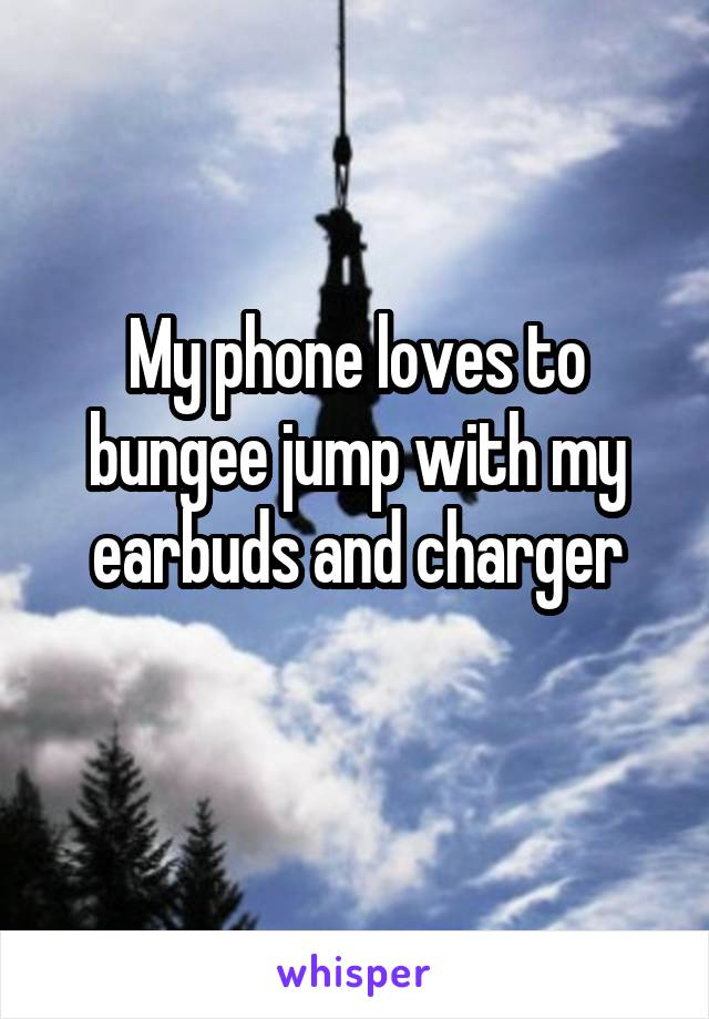 My phone loves to bungee jump with my earbuds and charger