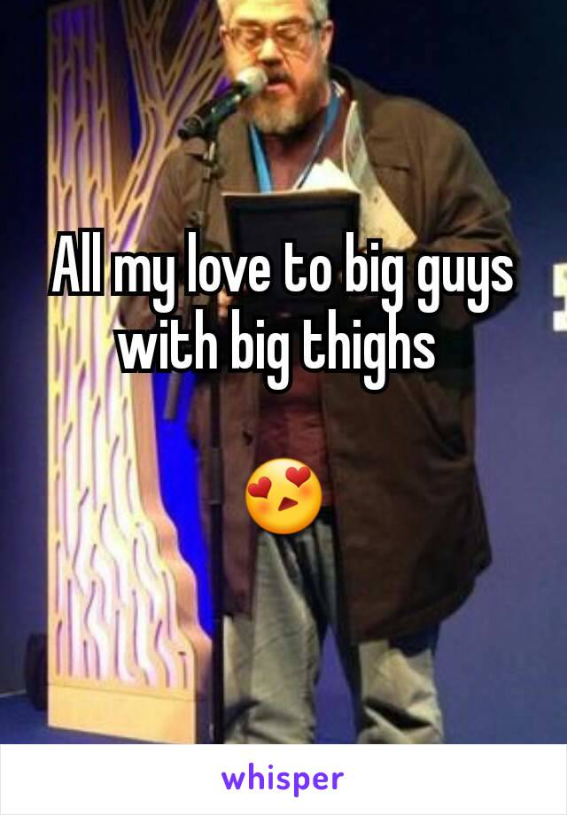 All my love to big guys with big thighs   😍