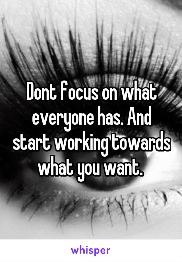 Dont focus on what everyone has. And start working towards what you want.