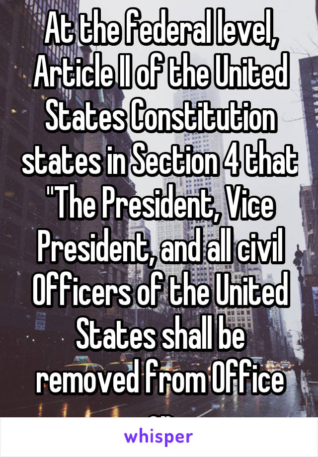 """At the federal level, Article II of the United States Constitution states in Section 4 that """"The President, Vice President, and all civil Officers of the United States shall be removed from Office on"""