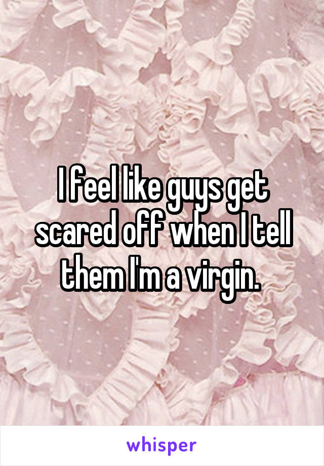 I feel like guys get scared off when I tell them I'm a virgin.