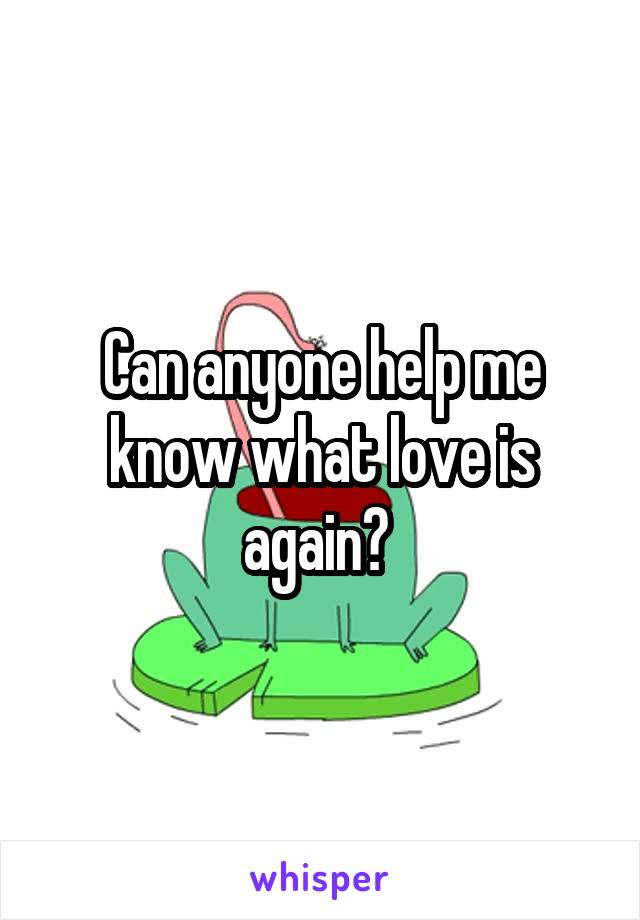 Can anyone help me know what love is again?