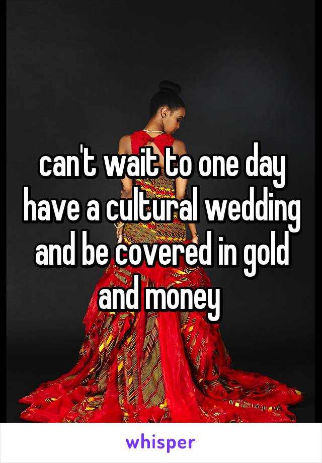 can't wait to one day have a cultural wedding and be covered in gold and money
