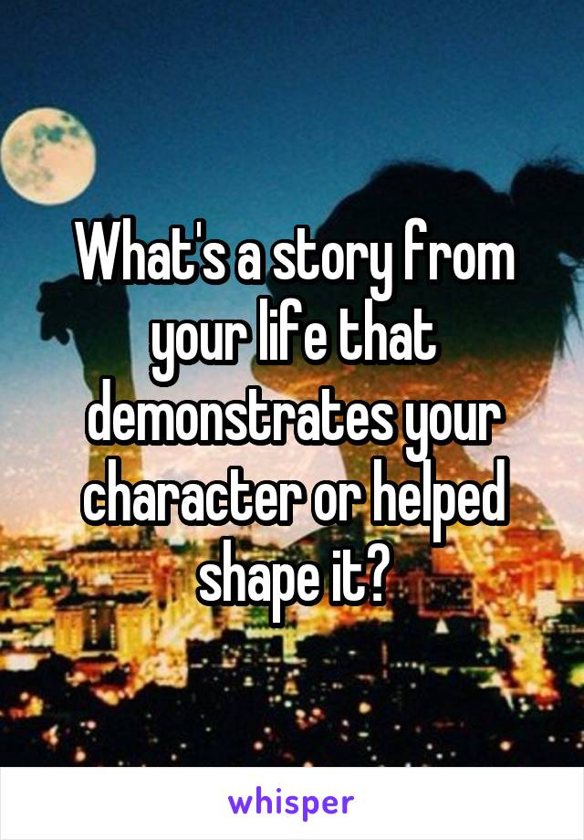 What's a story from your life that demonstrates your character or helped shape it?