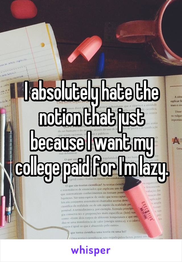 I absolutely hate the notion that just because I want my college paid for I'm lazy.