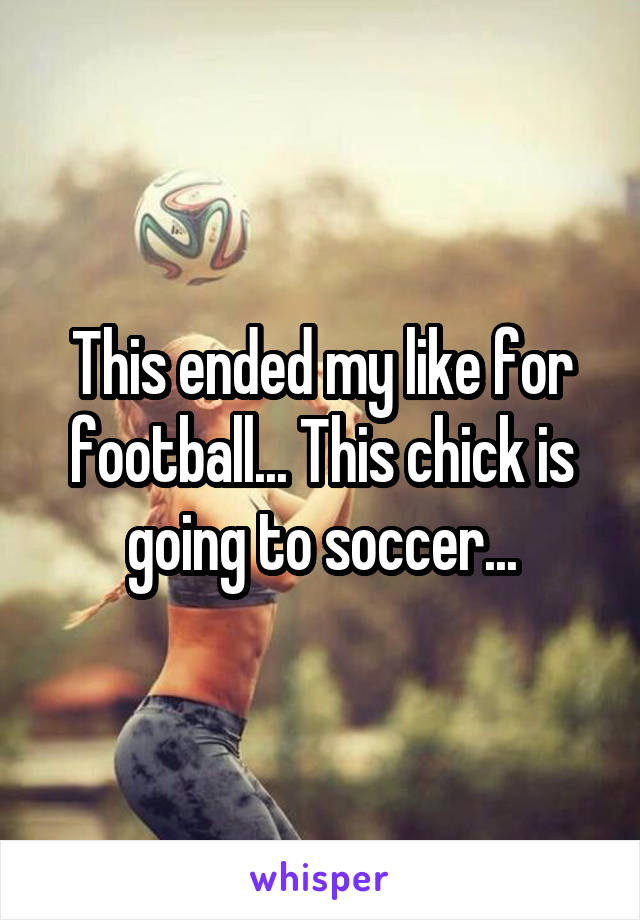This ended my like for football... This chick is going to soccer...