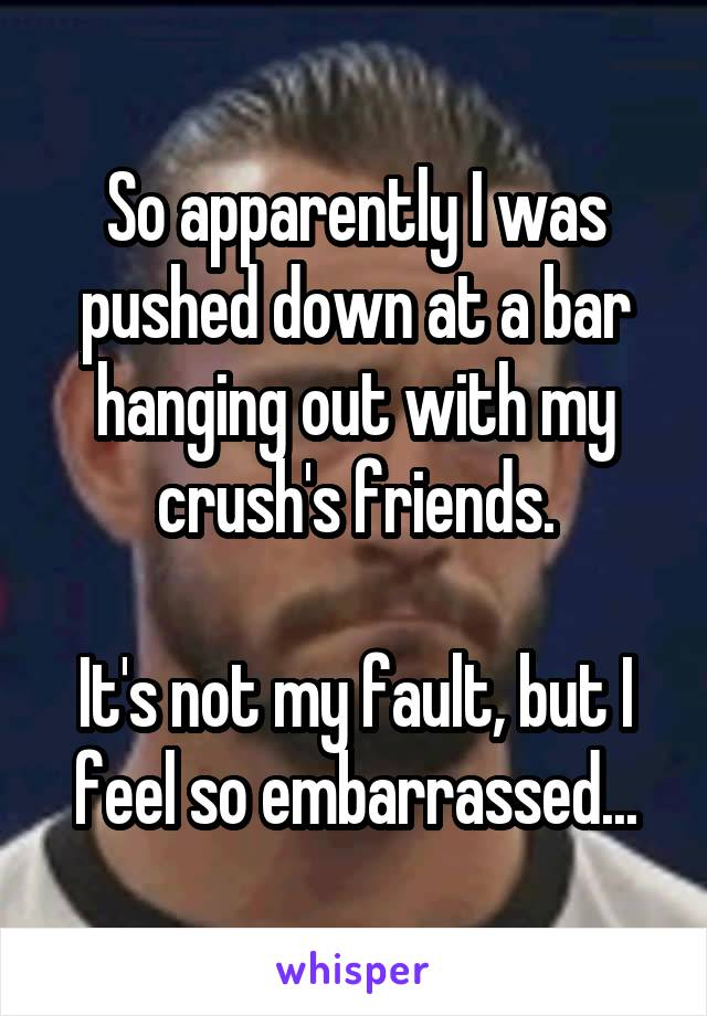 So apparently I was pushed down at a bar hanging out with my crush's friends.  It's not my fault, but I feel so embarrassed...