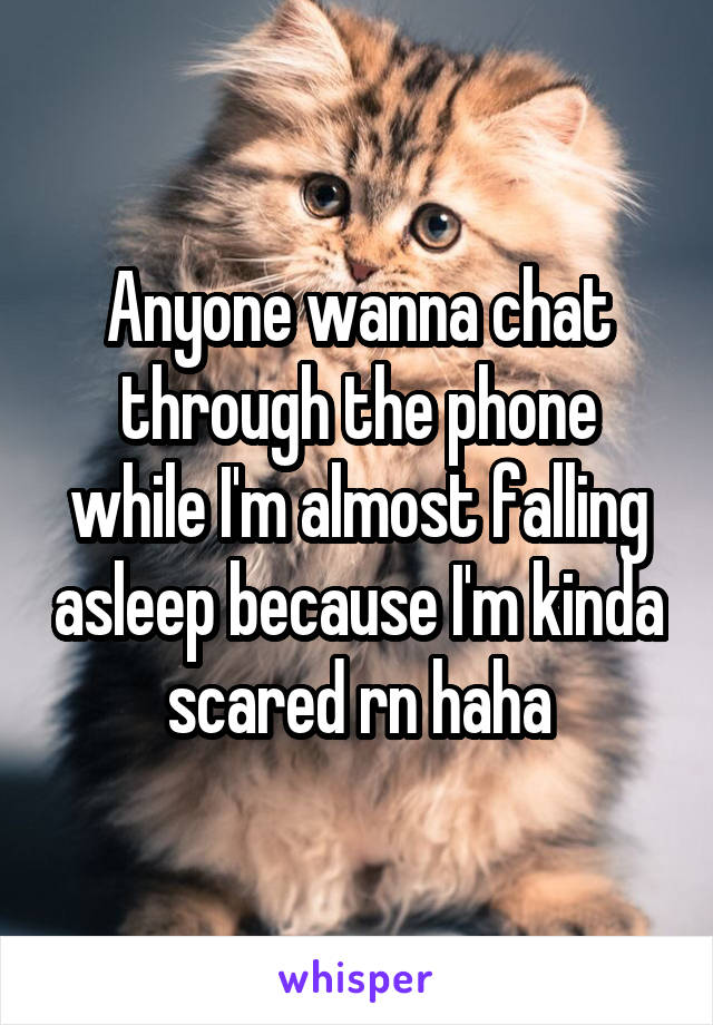 Anyone wanna chat through the phone while I'm almost falling asleep because I'm kinda scared rn haha