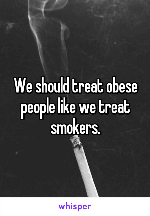 We should treat obese people like we treat smokers.