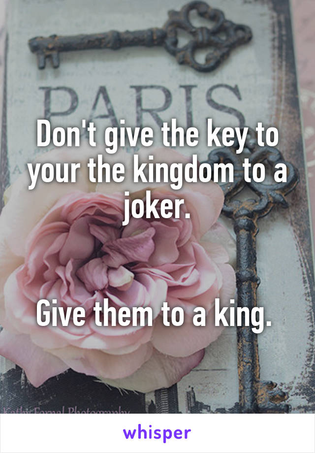 Don't give the key to your the kingdom to a joker.   Give them to a king.