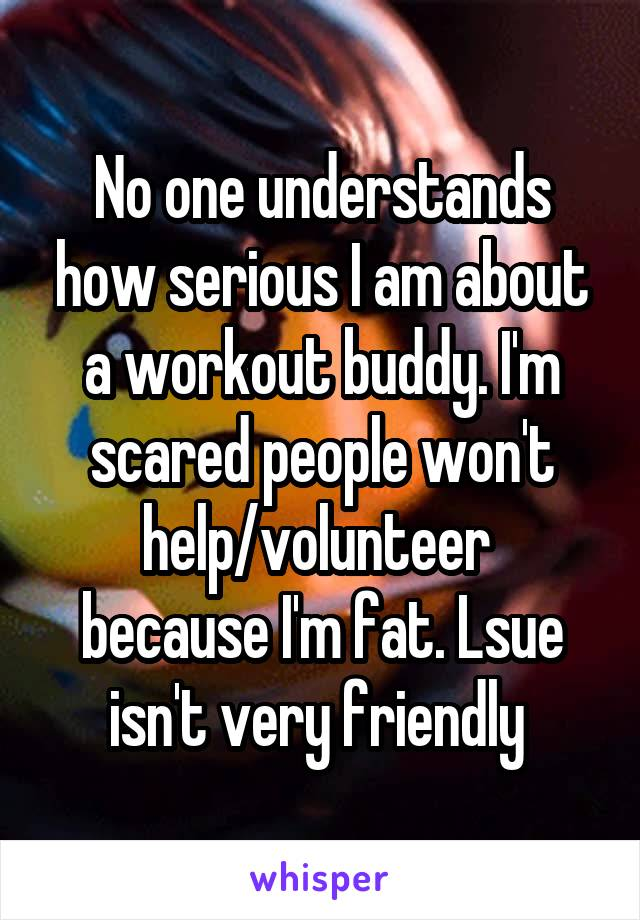 No one understands how serious I am about a workout buddy. I'm scared people won't help/volunteer  because I'm fat. Lsue isn't very friendly