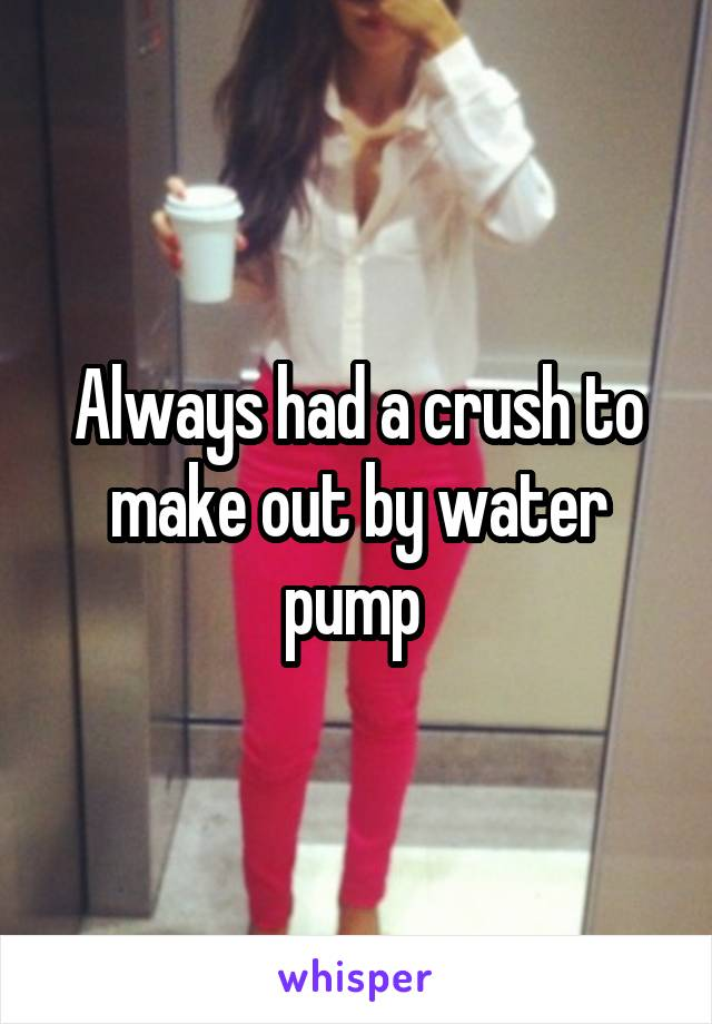 Always had a crush to make out by water pump