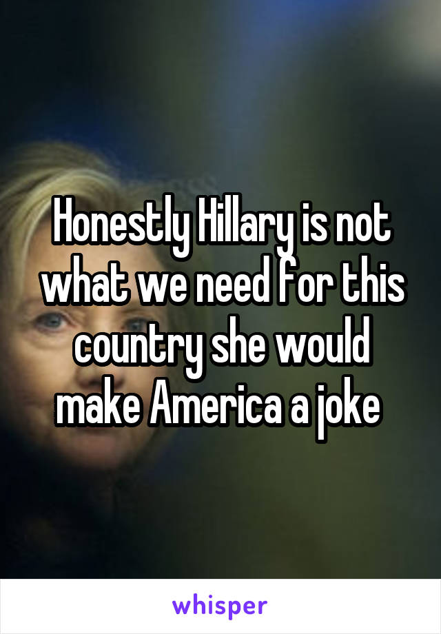 Honestly Hillary is not what we need for this country she would make America a joke