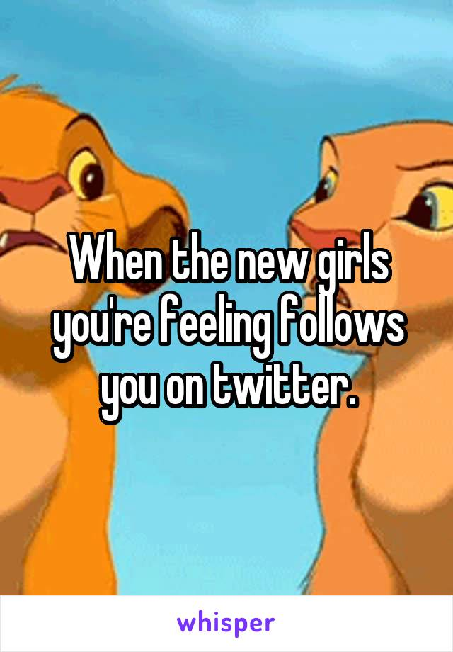 When the new girls you're feeling follows you on twitter.