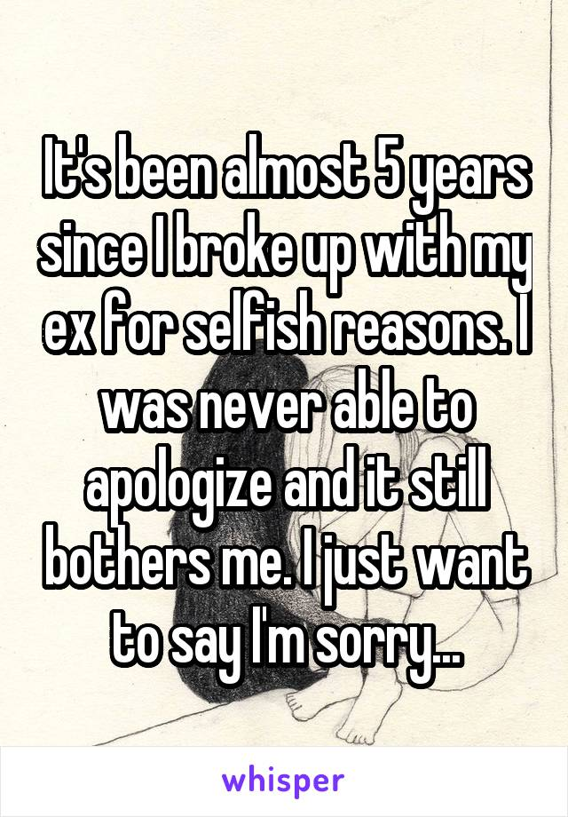 It's been almost 5 years since I broke up with my ex for selfish reasons. I was never able to apologize and it still bothers me. I just want to say I'm sorry...