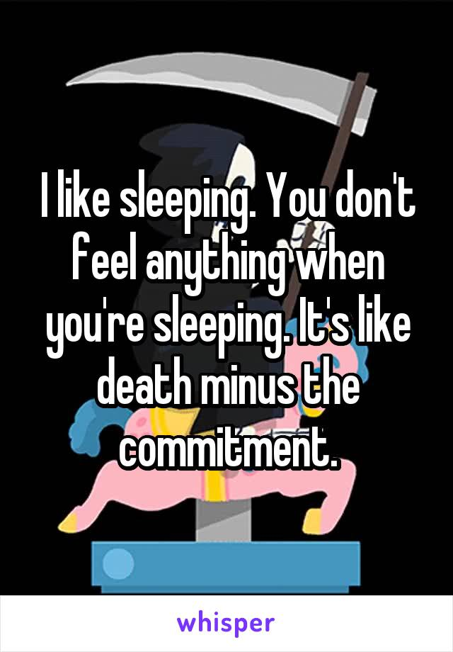 I like sleeping. You don't feel anything when you're sleeping. It's like death minus the commitment.