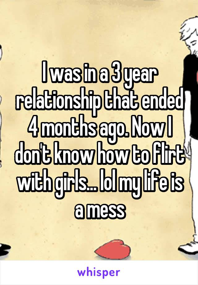 I was in a 3 year relationship that ended 4 months ago. Now I don't know how to flirt with girls... lol my life is a mess