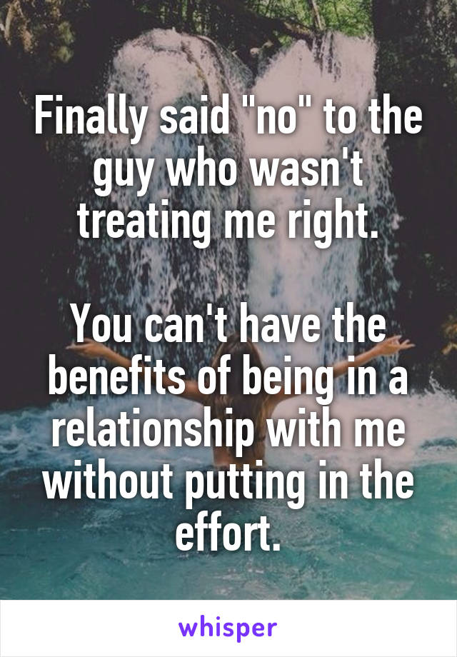 """Finally said """"no"""" to the guy who wasn't treating me right.  You can't have the benefits of being in a relationship with me without putting in the effort."""