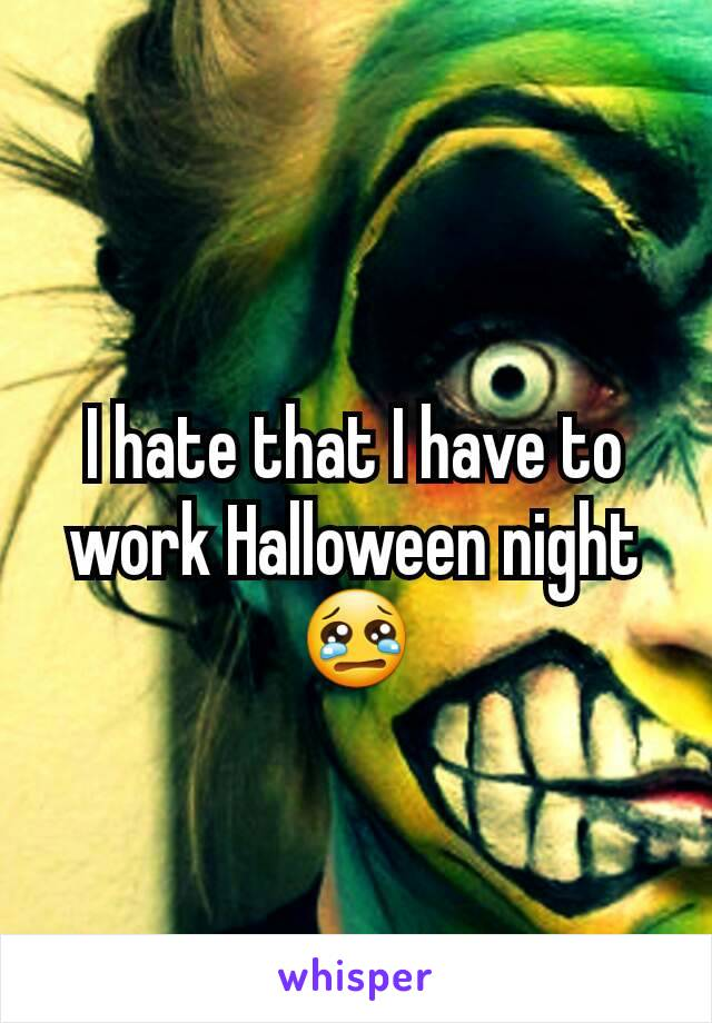 I hate that I have to work Halloween night 😢