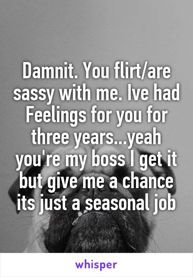 Damnit. You flirt/are sassy with me. Ive had Feelings for you for three years...yeah you're my boss I get it but give me a chance its just a seasonal job