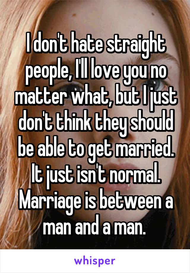 I don't hate straight people, I'll love you no matter what, but I just don't think they should be able to get married. It just isn't normal. Marriage is between a man and a man.