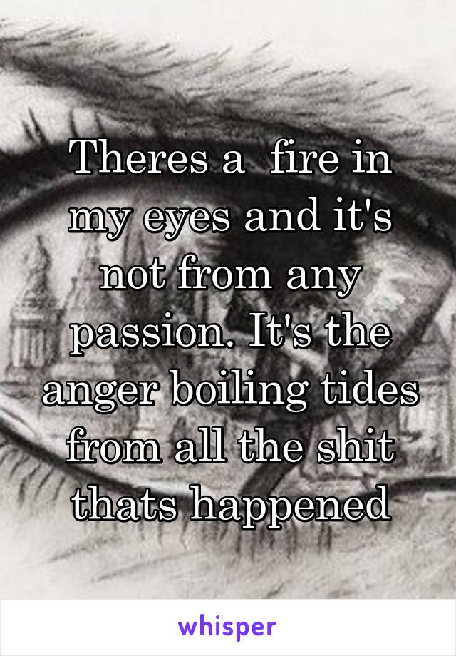 Theres a  fire in my eyes and it's not from any passion. It's the anger boiling tides from all the shit thats happened