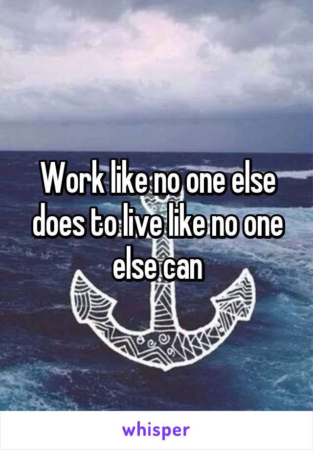 Work like no one else does to live like no one else can