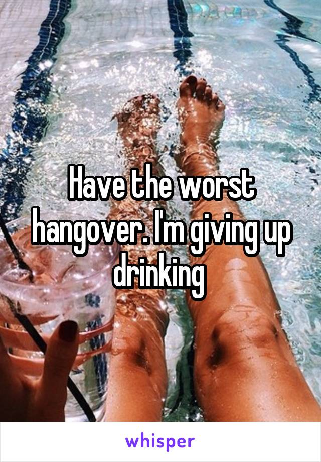 Have the worst hangover. I'm giving up drinking