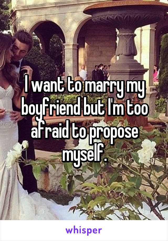 I want to marry my boyfriend but I'm too afraid to propose myself.