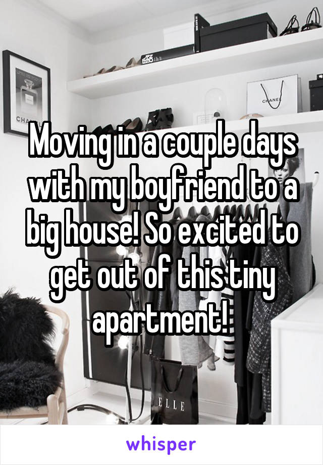 Moving in a couple days with my boyfriend to a big house! So excited to get out of this tiny apartment!